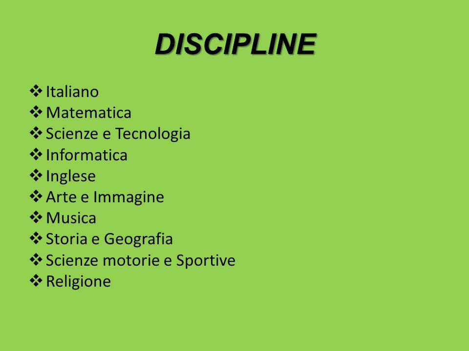 DISCIPLINE Italiano Matematica Scienze e Tecnologia Informatica Inglese Arte e Immagine Musica Storia e Geografia Scienze motorie e Sportive Religione