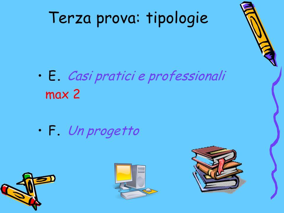 Terza prova: tipologie E. Casi pratici e professionali max 2 F. Un progetto