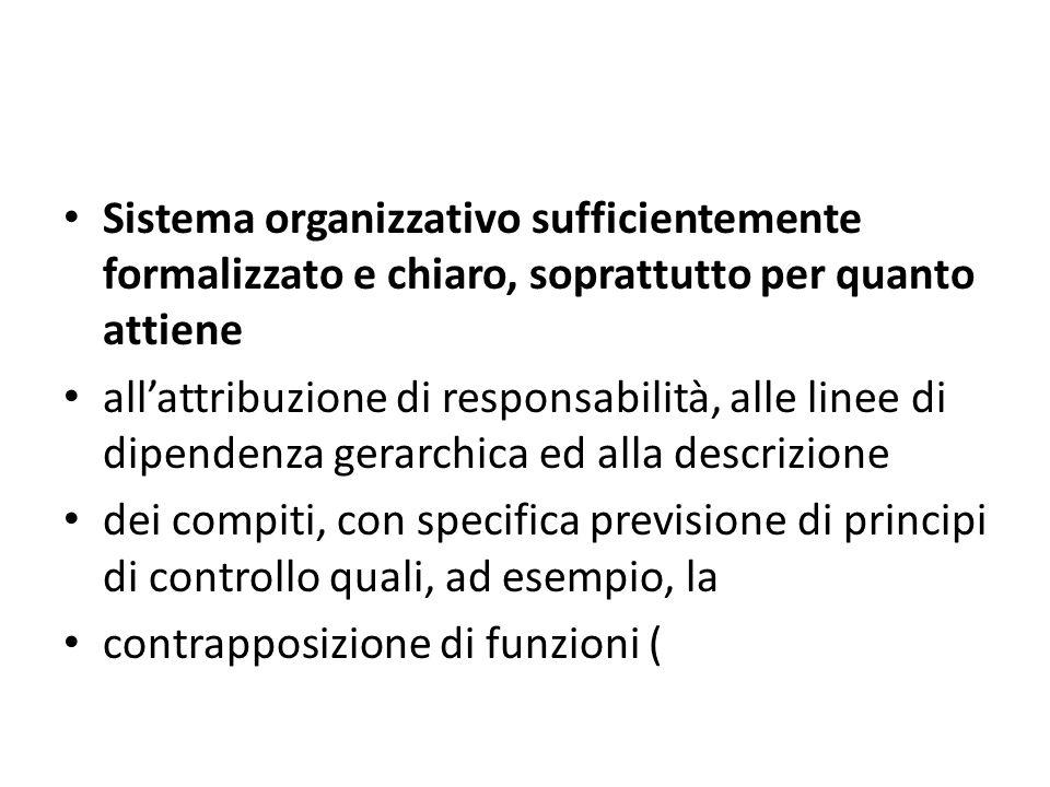 Sistema organizzativo sufficientemente formalizzato e chiaro, soprattutto per quanto attiene allattribuzione di responsabilità, alle linee di dipendenza gerarchica ed alla descrizione dei compiti, con specifica previsione di principi di controllo quali, ad esempio, la contrapposizione di funzioni (