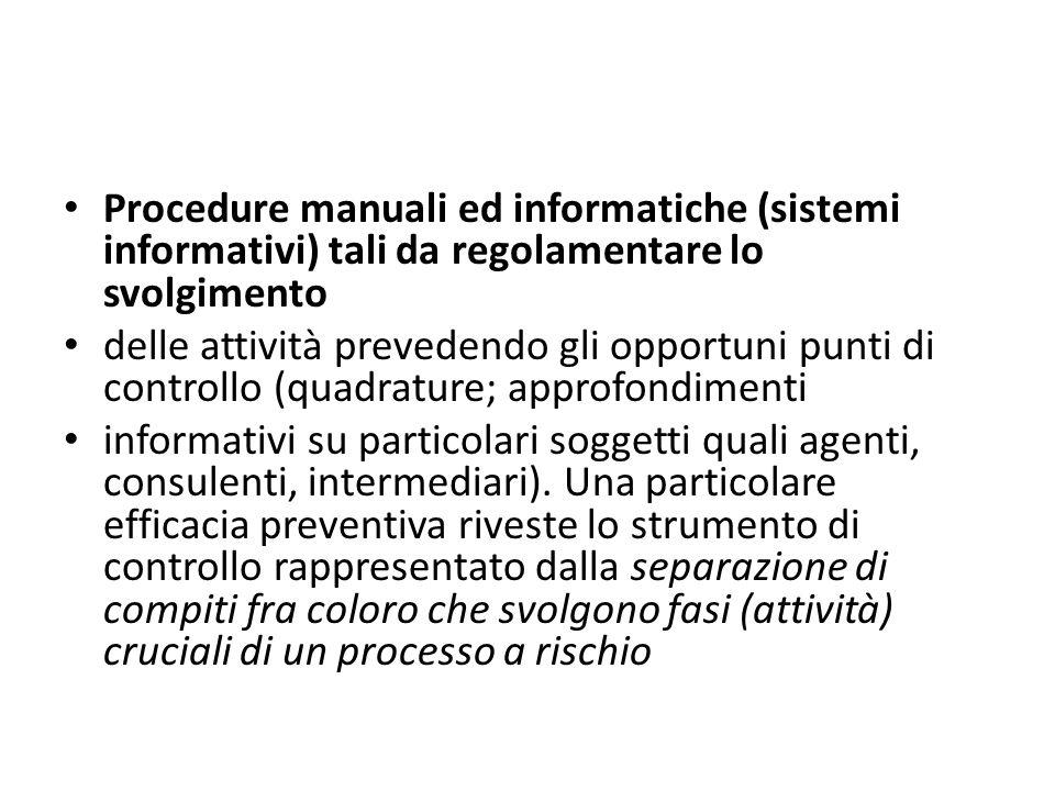 Procedure manuali ed informatiche (sistemi informativi) tali da regolamentare lo svolgimento delle attività prevedendo gli opportuni punti di controllo (quadrature; approfondimenti informativi su particolari soggetti quali agenti, consulenti, intermediari).