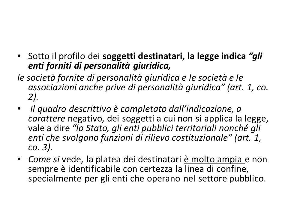 Sotto il profilo dei soggetti destinatari, la legge indica gli enti forniti di personalità giuridica, le società fornite di personalità giuridica e le società e le associazioni anche prive di personalità giuridica (art.