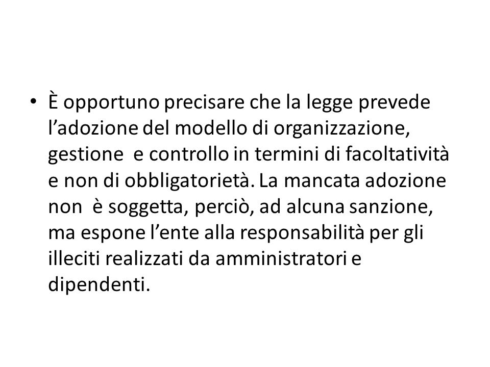 È opportuno precisare che la legge prevede ladozione del modello di organizzazione, gestione e controllo in termini di facoltatività e non di obbligatorietà.