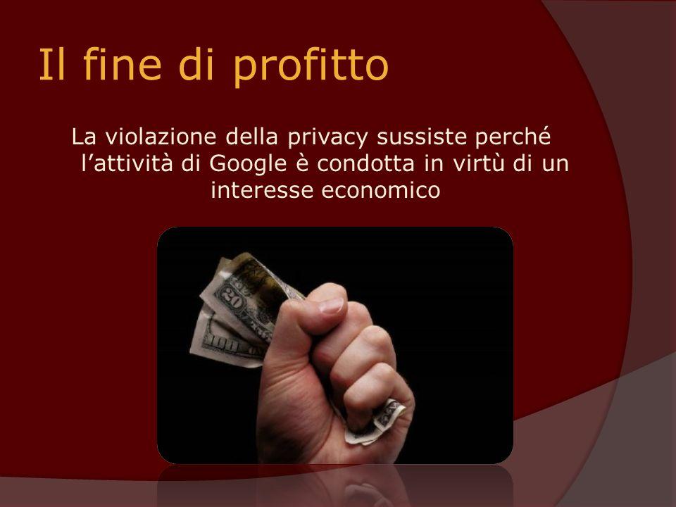Il fine di profitto La violazione della privacy sussiste perché lattività di Google è condotta in virtù di un interesse economico