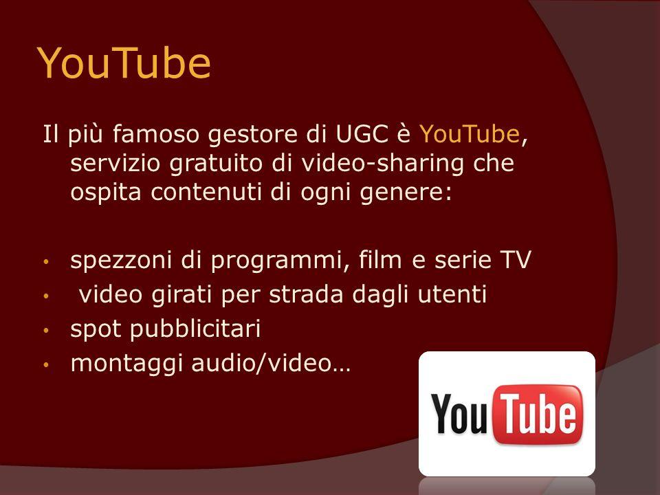 YouTube Il più famoso gestore di UGC è YouTube, servizio gratuito di video-sharing che ospita contenuti di ogni genere: spezzoni di programmi, film e