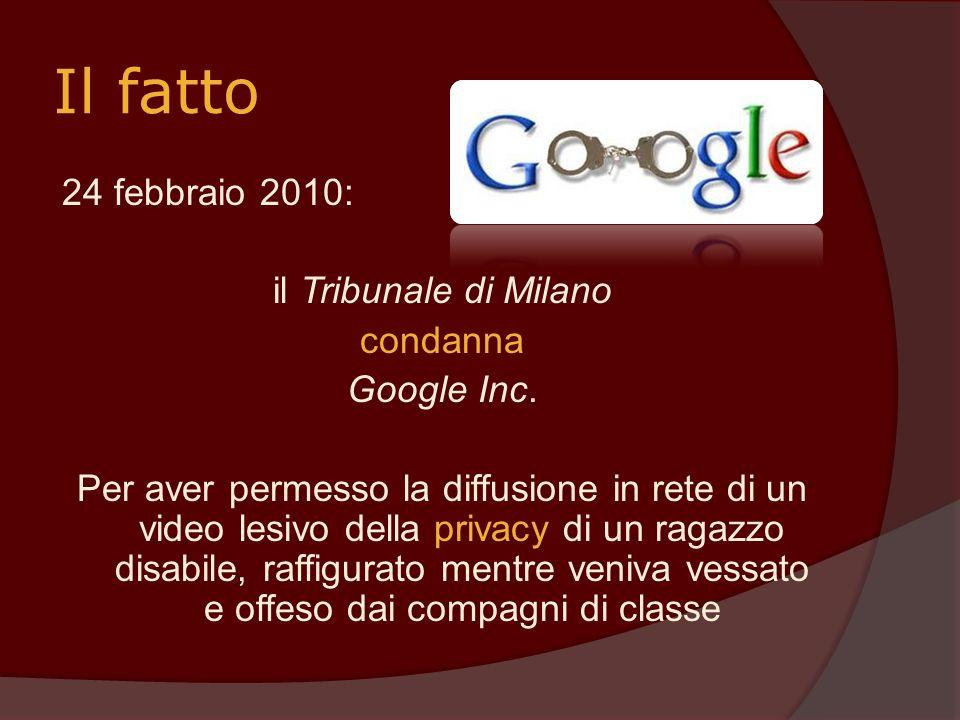 Il fatto 24 febbraio 2010: il Tribunale di Milano condanna Google Inc. Per aver permesso la diffusione in rete di un video lesivo della privacy di un