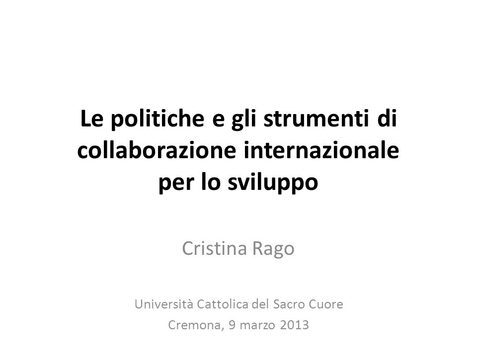 Le politiche e gli strumenti di collaborazione internazionale per lo sviluppo Cristina Rago Università Cattolica del Sacro Cuore Cremona, 9 marzo 2013