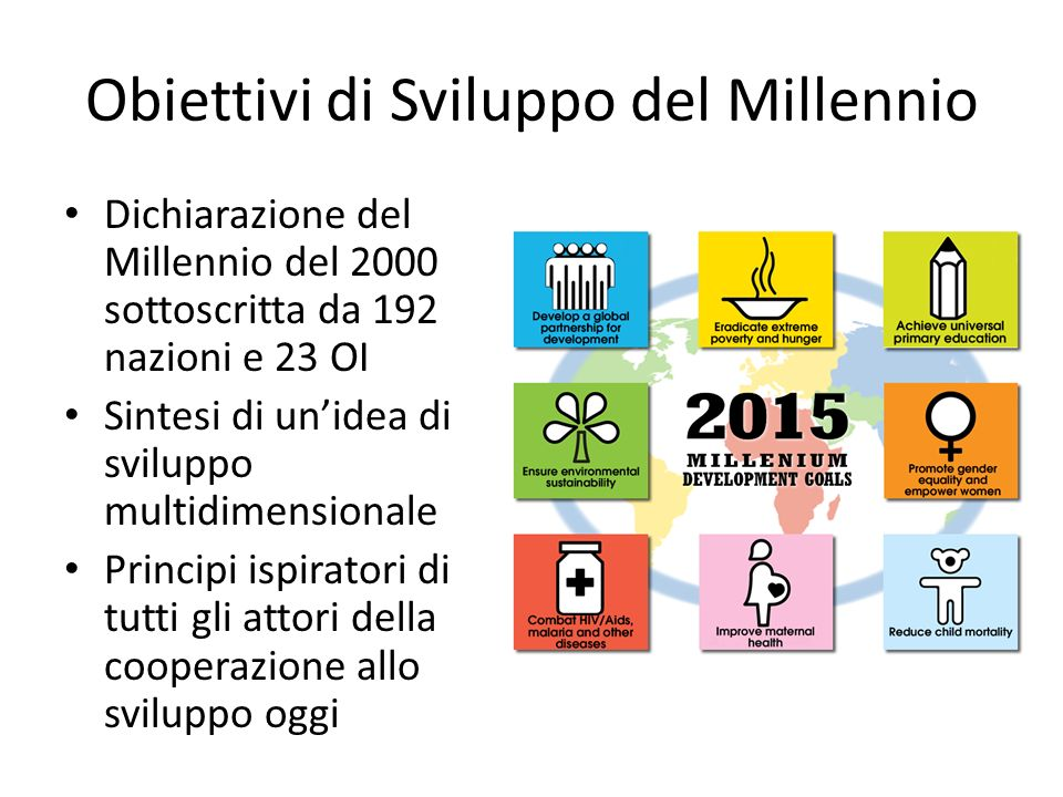 Obiettivi di Sviluppo del Millennio Dichiarazione del Millennio del 2000 sottoscritta da 192 nazioni e 23 OI Sintesi di unidea di sviluppo multidimens