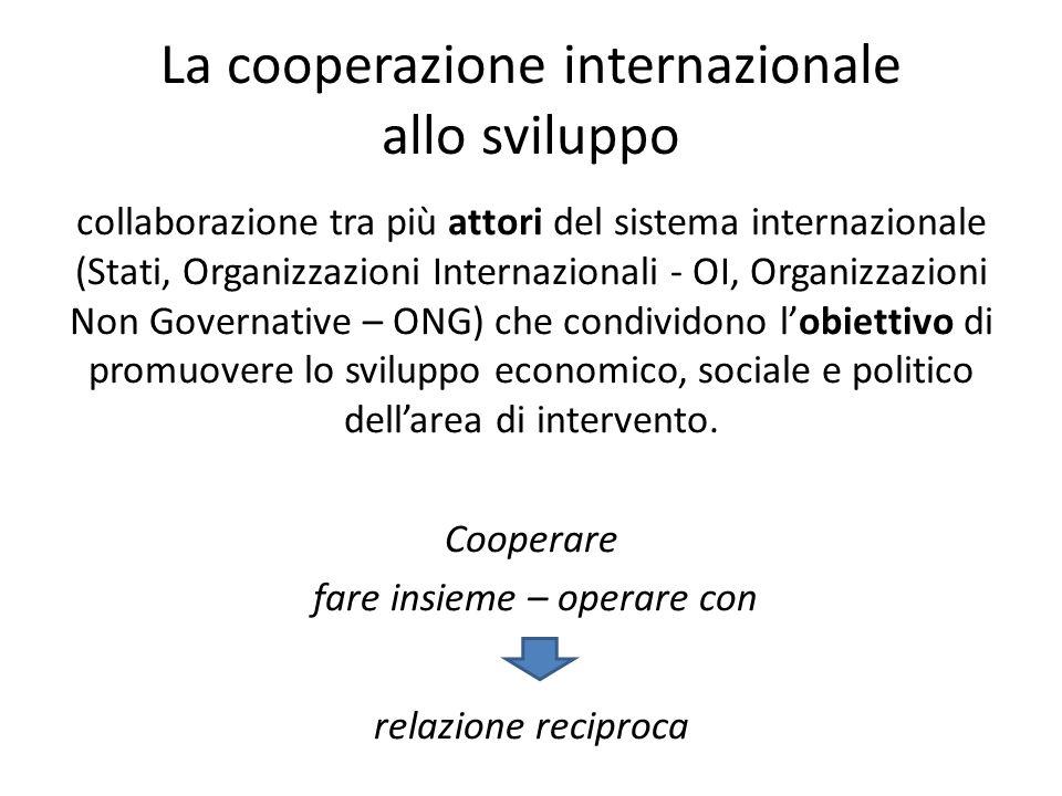 La cooperazione internazionale allo sviluppo collaborazione tra più attori del sistema internazionale (Stati, Organizzazioni Internazionali - OI, Orga