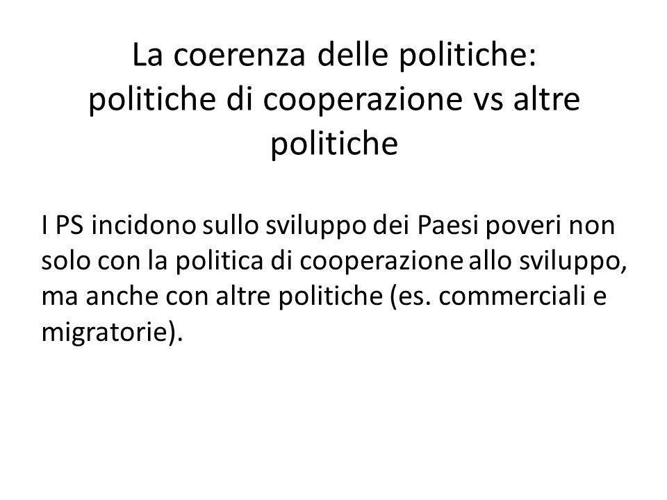 La coerenza delle politiche: politiche di cooperazione vs altre politiche I PS incidono sullo sviluppo dei Paesi poveri non solo con la politica di co