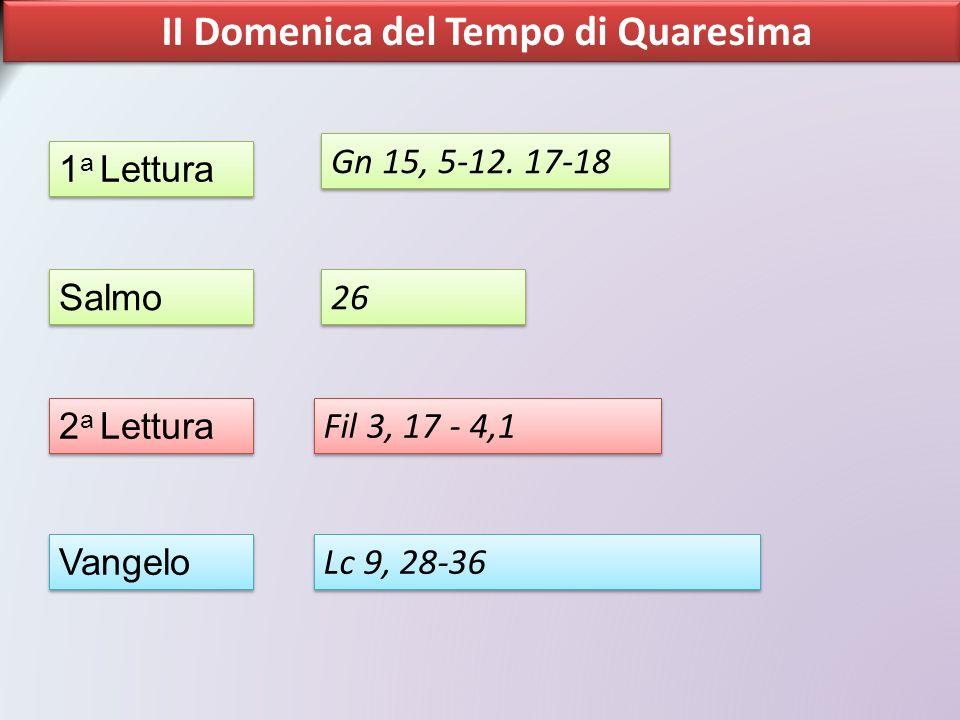 II Domenica del Tempo di Quaresima 1 a Lettura Salmo 2 a Lettura Vangelo Gn 15, 5-12. 17-18 26 Fil 3, 17 - 4,1 Lc 9, 28-36
