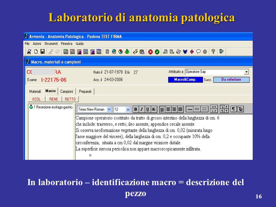 16 Laboratorio di anatomia patologica In laboratorio – identificazione macro = descrizione del pezzo