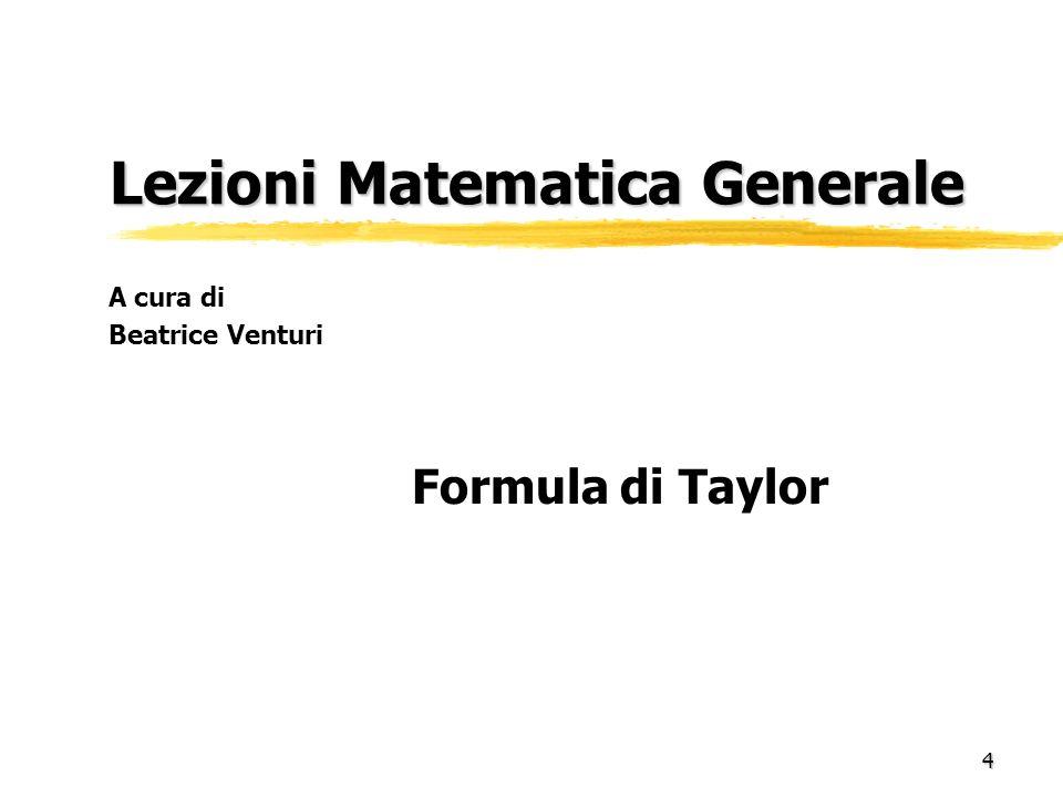 4 Lezioni Matematica Generale Lezioni Matematica Generale Formula di Taylor A cura di Beatrice Venturi