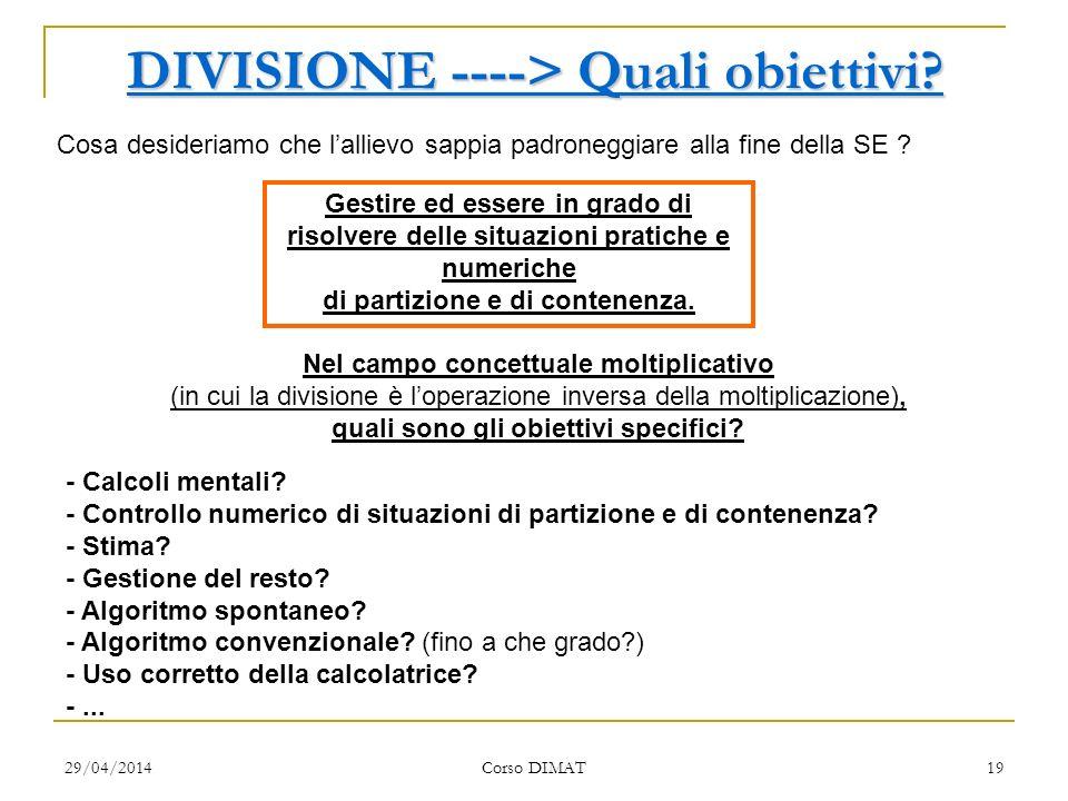 29/04/2014 Corso DIMAT 19 DIVISIONE ----> Quali obiettivi? Cosa desideriamo che lallievo sappia padroneggiare alla fine della SE ? Gestire ed essere i