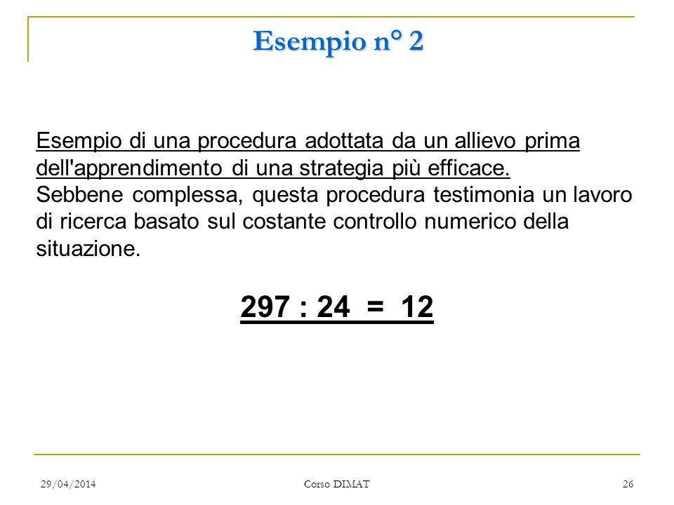 29/04/2014 Corso DIMAT 26 Esempio n° 2 Esempio di una procedura adottata da un allievo prima dell apprendimento di una strategia più efficace.