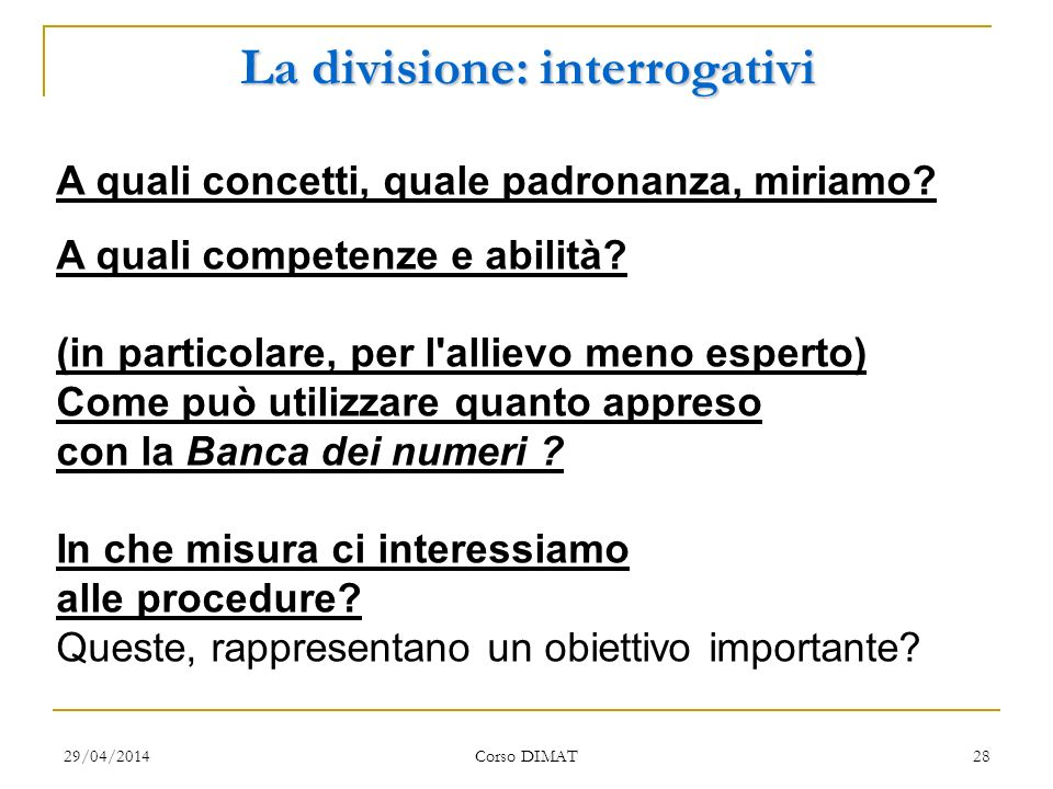 29/04/2014 Corso DIMAT 28 La divisione: interrogativi A quali concetti, quale padronanza, miriamo? A quali competenze e abilità? (in particolare, per