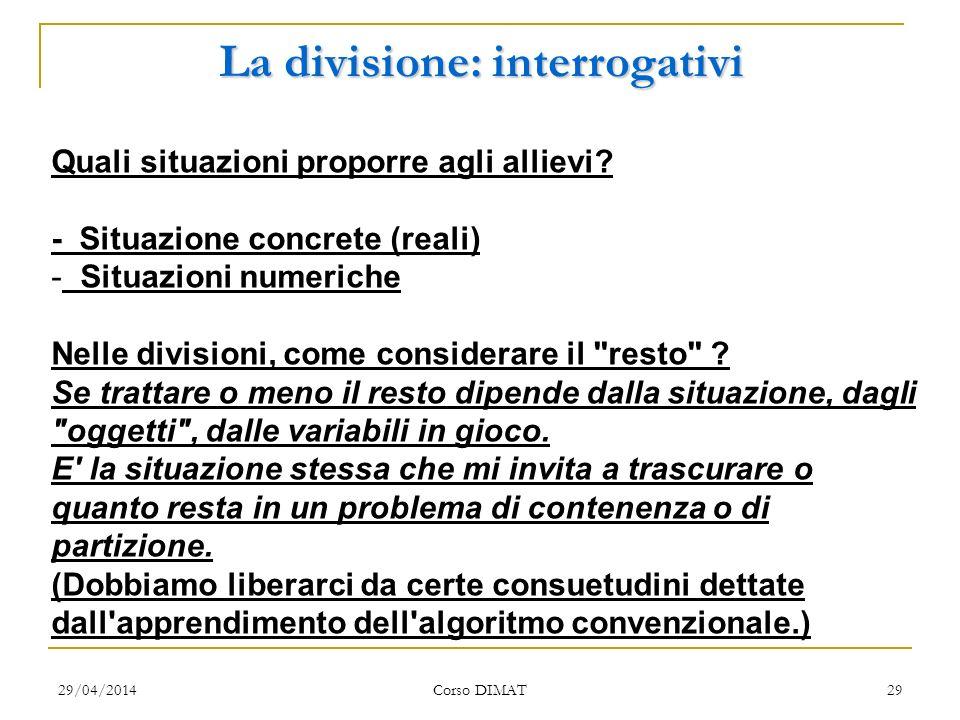 29/04/2014 Corso DIMAT 29 La divisione: interrogativi Quali situazioni proporre agli allievi? - Situazione concrete (reali) - Situazioni numeriche Nel