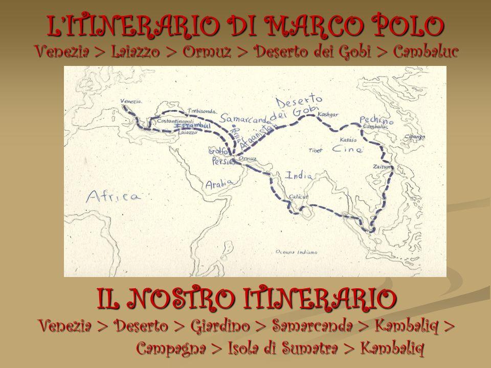 LITINERARIO DI MARCO POLO Venezia > Laiazzo > Ormuz > Deserto dei Gobi > Cambaluc IL NOSTRO ITINERARIO Venezia > Deserto > Giardino > Samarcanda > Kam