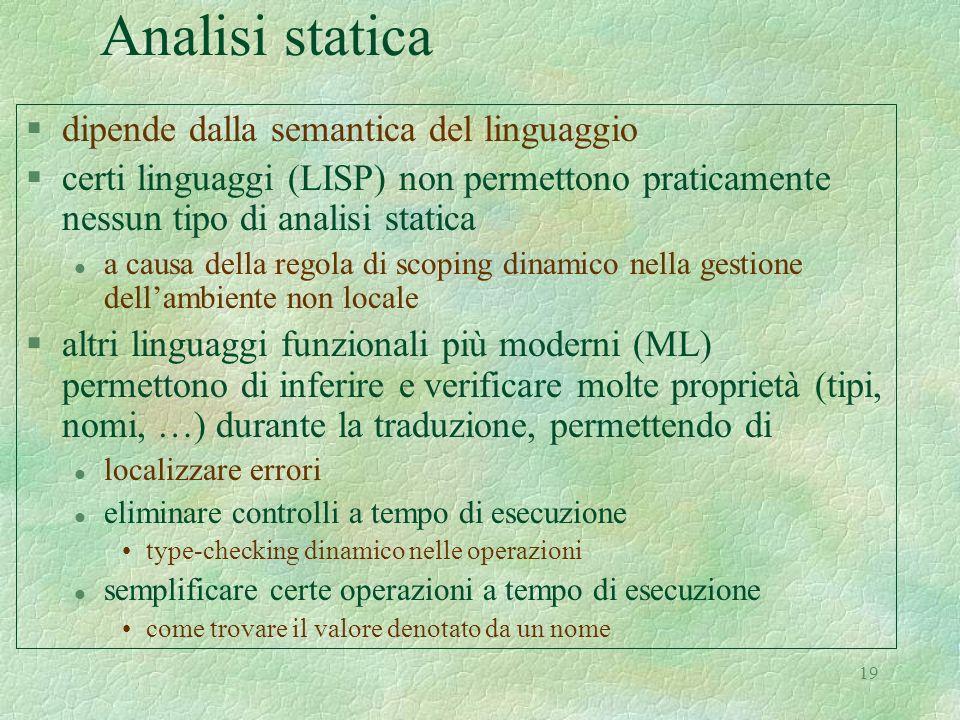 19 Analisi statica §dipende dalla semantica del linguaggio §certi linguaggi (LISP) non permettono praticamente nessun tipo di analisi statica l a caus