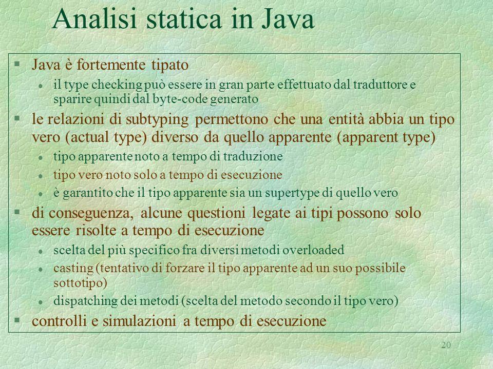 20 Analisi statica in Java §Java è fortemente tipato l il type checking può essere in gran parte effettuato dal traduttore e sparire quindi dal byte-c
