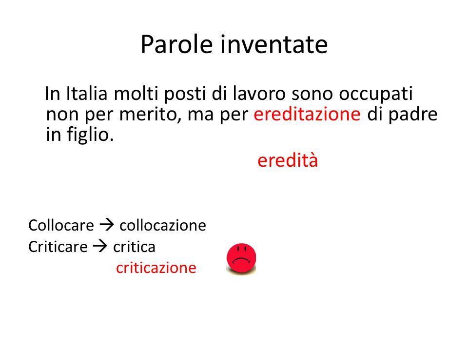 Parole inventate In Italia molti posti di lavoro sono occupati non per merito, ma per ereditazione di padre in figlio. eredità Collocare collocazione