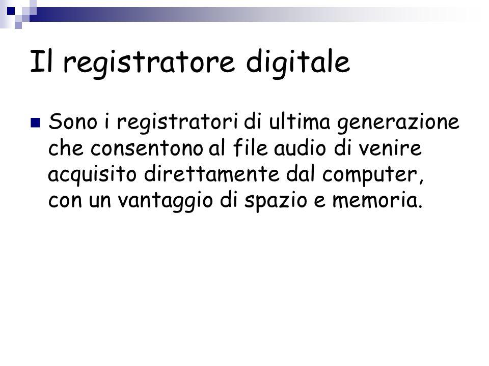 Il registratore digitale Sono i registratori di ultima generazione che consentono al file audio di venire acquisito direttamente dal computer, con un