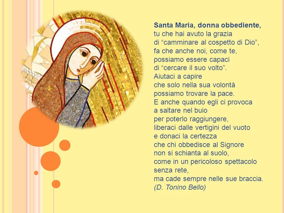 Santa Maria, donna obbediente, tu che hai avuto la grazia di camminare al cospetto di Dio, fa che anche noi, come te, possiamo essere capaci di cercar