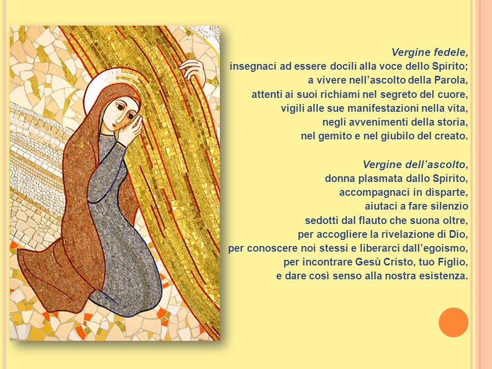 Vergine fedele, insegnaci ad essere docili alla voce dello Spirito; a vivere nellascolto della Parola, attenti ai suoi richiami nel segreto del cuore,