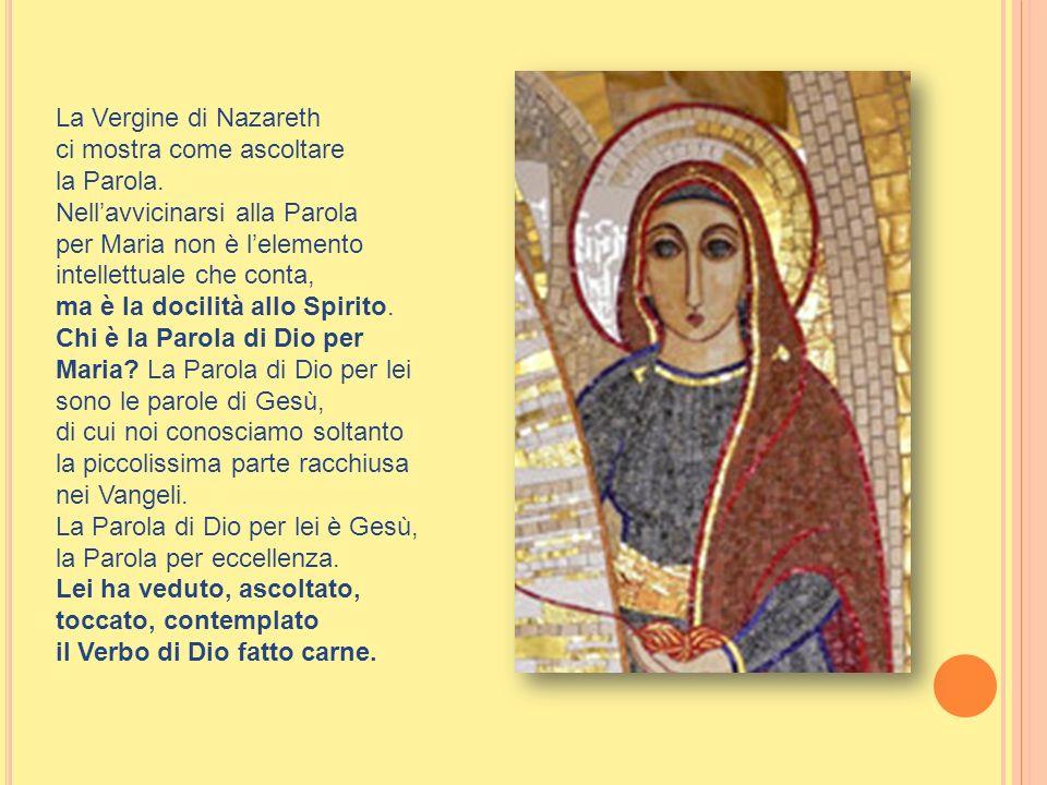 La Vergine di Nazareth ci mostra come ascoltare la Parola. Nellavvicinarsi alla Parola per Maria non è lelemento intellettuale che conta, ma è la doci