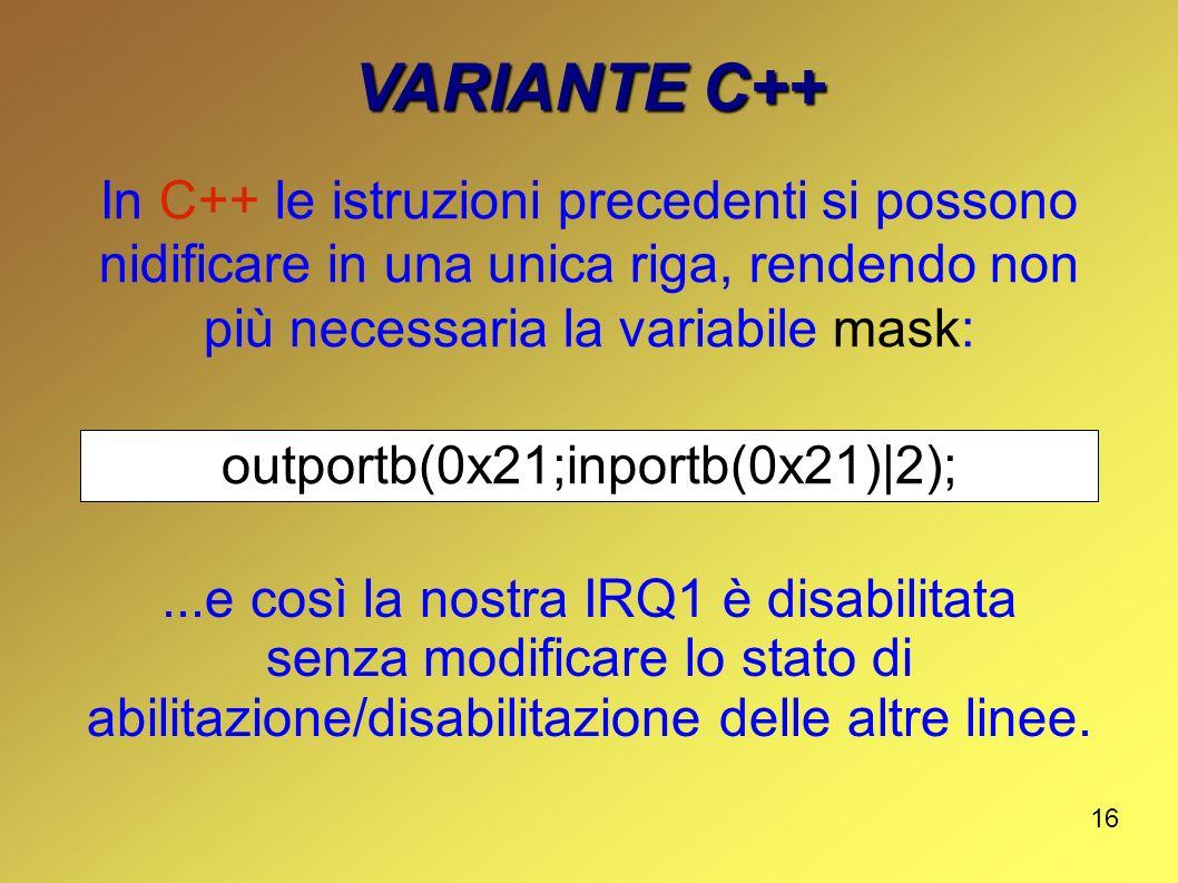 16 VARIANTE C++ In C++ le istruzioni precedenti si possono nidificare in una unica riga, rendendo non più necessaria la variabile mask: outportb(0x21;