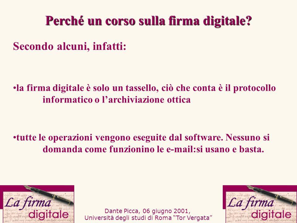 Dante Picca, 06 giugno 2001, Università degli studi di Roma Tor Vergata Perché un corso sulla firma digitale? Secondo alcuni, infatti: la firma digita