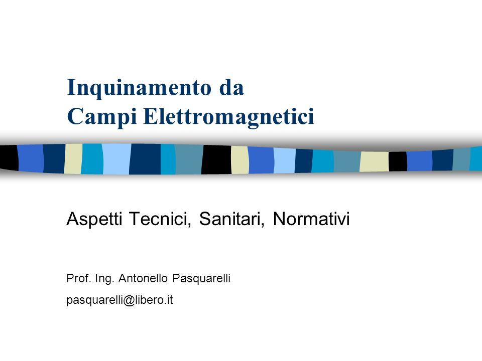 Inquinamento da Campi Elettromagnetici Aspetti Tecnici, Sanitari, Normativi Prof. Ing. Antonello Pasquarelli pasquarelli@libero.it