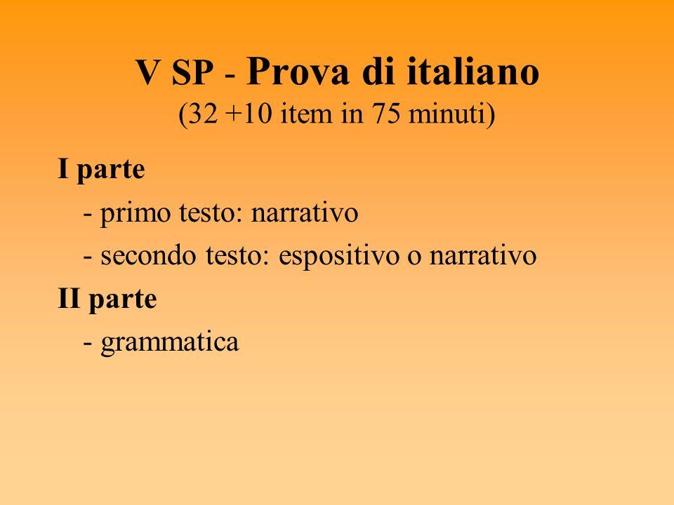 V SP - Prova di italiano (32 +10 item in 75 minuti) I parte - primo testo: narrativo - secondo testo: espositivo o narrativo II parte - grammatica