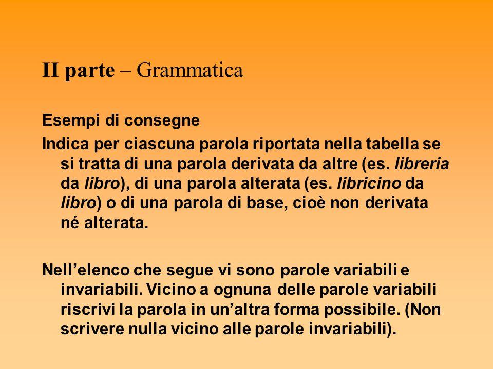 II parte – Grammatica Esempi di consegne Indica per ciascuna parola riportata nella tabella se si tratta di una parola derivata da altre (es. libreria