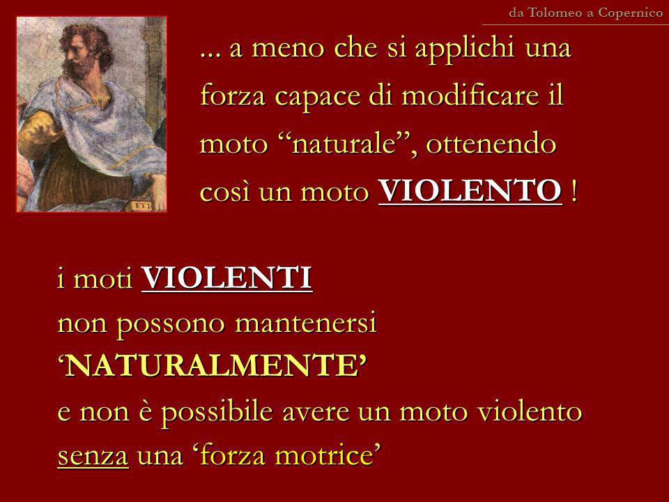 ... a meno che si applichi una forza capace di modificare il moto naturale, ottenendo così un moto VIOLENTO ! i moti VIOLENTI non possono mantenersiNA