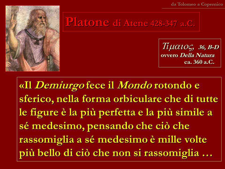 Platone di Atene 428-347 a.C. «Il Demiurgo fece il Mondo rotondo e sferico, nella forma orbiculare che di tutte le figure è la più perfetta e la più s