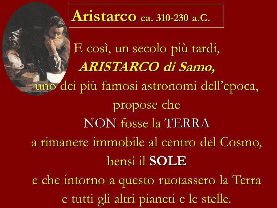 E così, un secolo più tardi, ARISTARCO di Samo, uno dei più famosi astronomi dellepoca, propose che NON fosse la TERRA a rimanere immobile al centro d