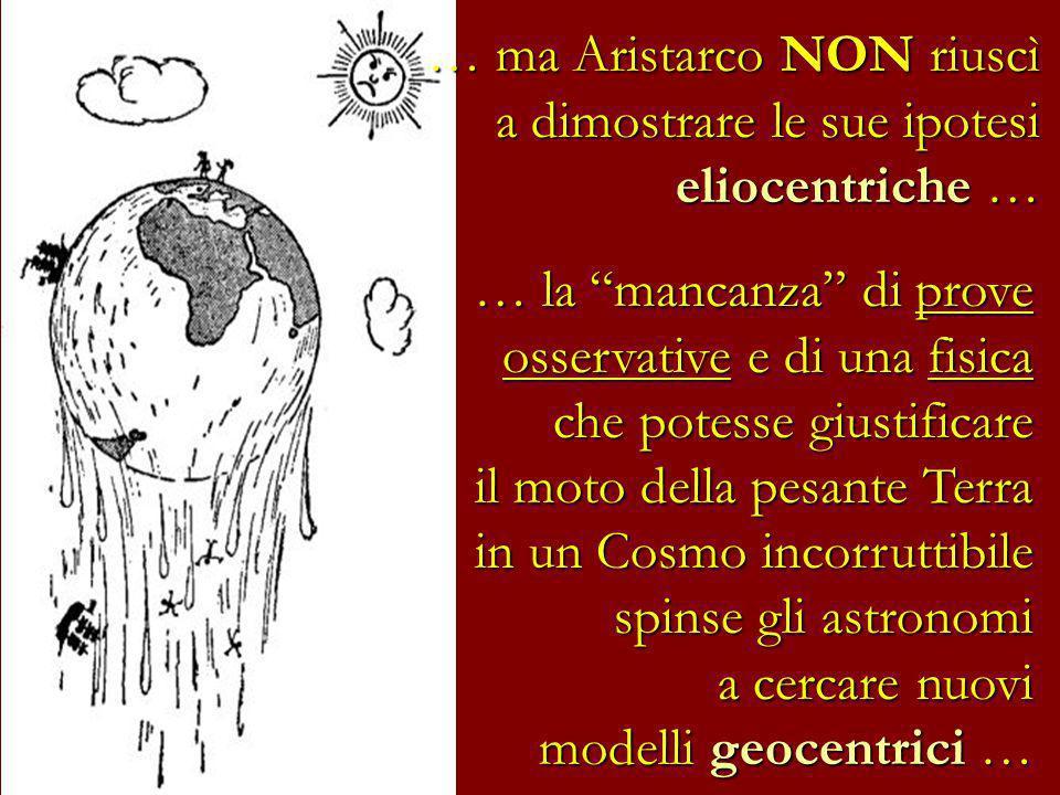 … ma Aristarco NON riuscì a dimostrare le sue ipotesi eliocentriche … … la mancanza di prove osservative e di una fisica che potesse giustificare il m