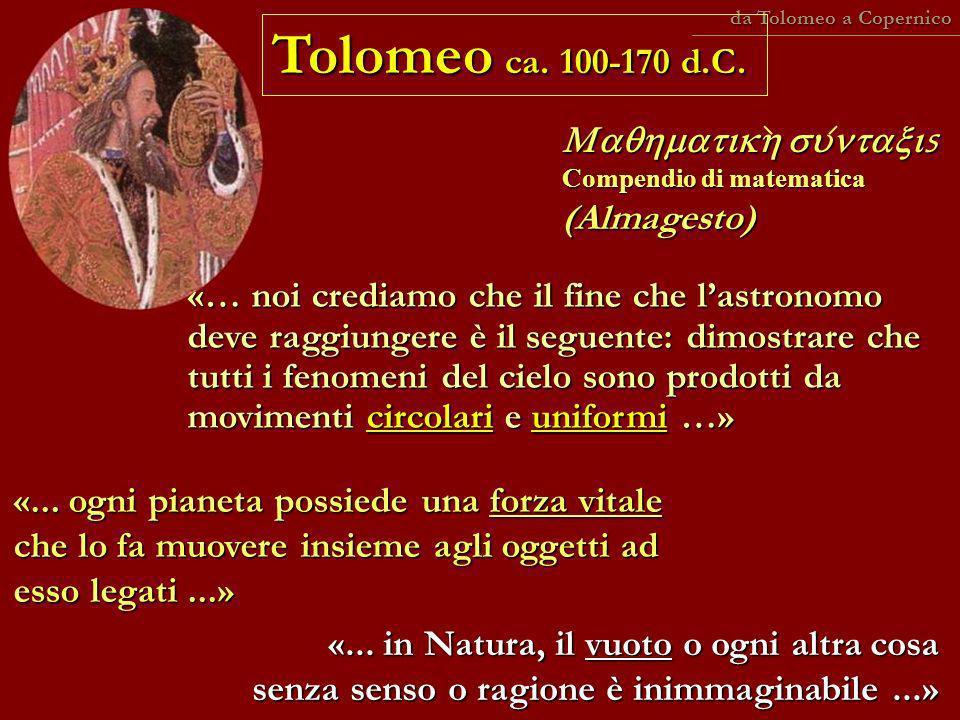 Tolomeo ca. 100-170 d.C. s Compendio di matematica (Almagesto) s Compendio di matematica (Almagesto) «... ogni pianeta possiede una forza vitale che l