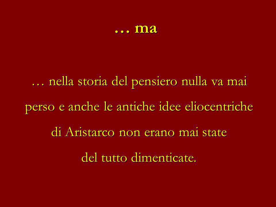 … nella storia del pensiero nulla va mai perso e anche le antiche idee eliocentriche di Aristarco non erano mai state del tutto dimenticate. … ma