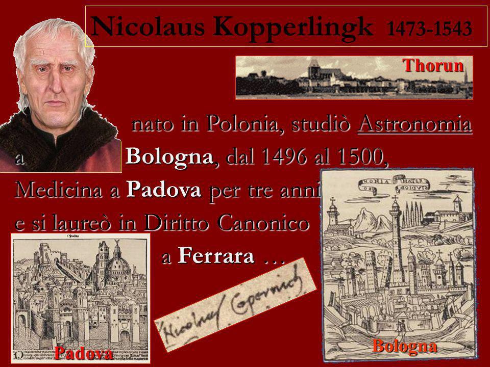 Thorun Bologna Padova Nicolaus Kopperlingk 1473-1543 nato in Polonia, studiò Astronomia a Bologna, dal 1496 al 1500, Medicina a Padova per tre anni e