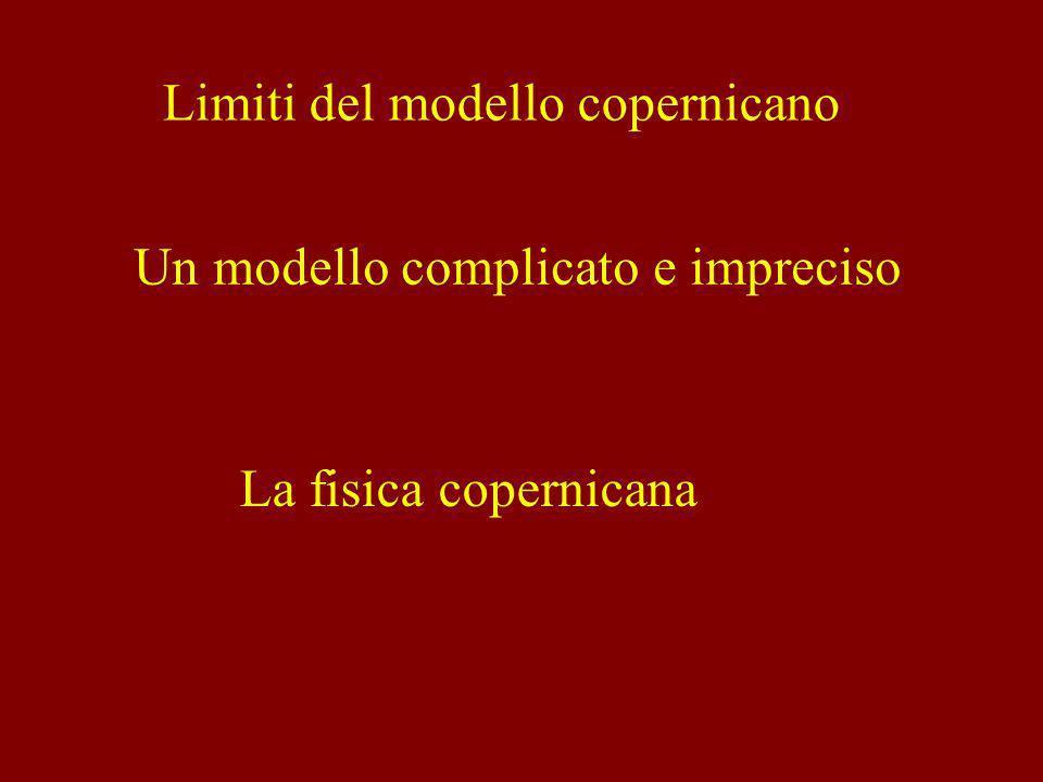 Limiti del modello copernicano Un modello complicato e impreciso La fisica copernicana