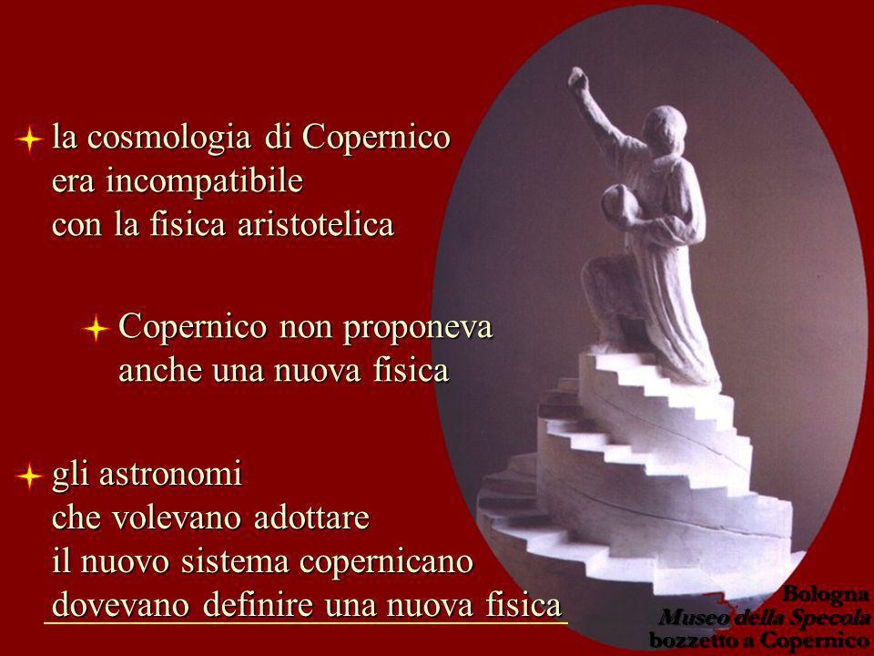 la cosmologia di Copernico era incompatibile con la fisica aristotelica Copernico non proponeva anche una nuova fisica gli astronomi che volevano adot