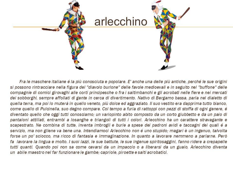 arlecchino Fra le maschere italiane é la più conosciuta e popolare. E' anche una delle più antiche, perché le sue origini si possono rintracciare nell
