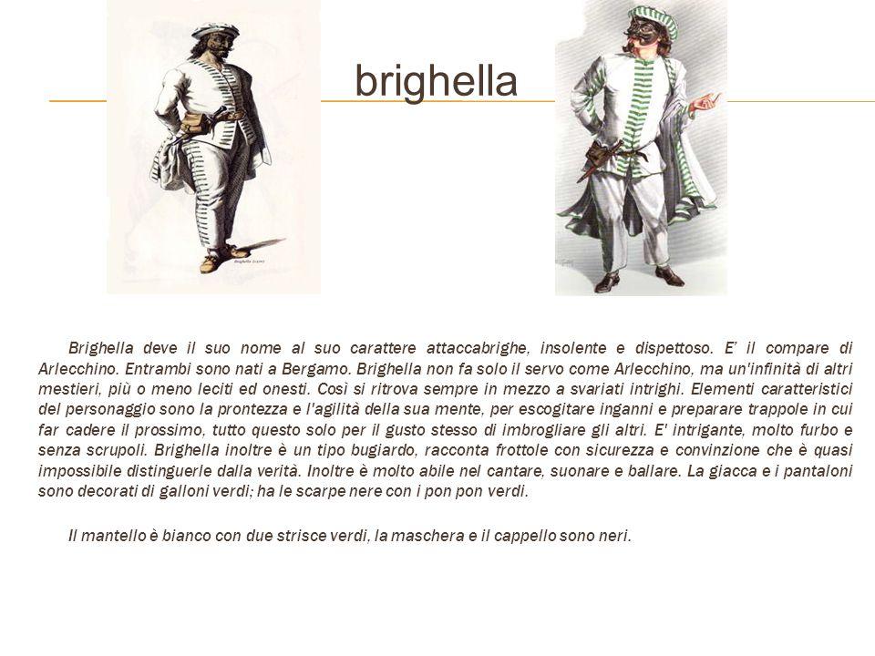 brighella Brighella deve il suo nome al suo carattere attaccabrighe, insolente e dispettoso. E il compare di Arlecchino. Entrambi sono nati a Bergamo.