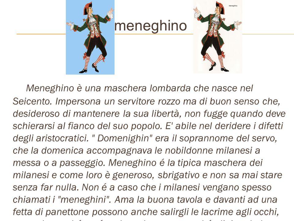 meneghino Meneghino è una maschera lombarda che nasce nel Seicento. Impersona un servitore rozzo ma di buon senso che, desideroso di mantenere la sua