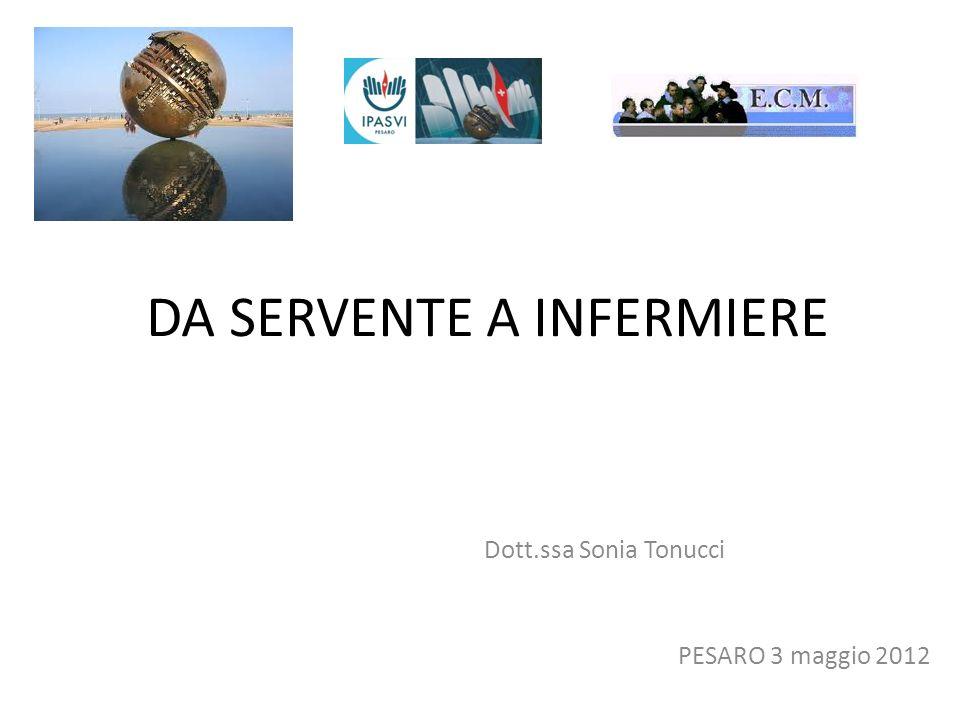 DA SERVENTE A INFERMIERE Dott.ssa Sonia Tonucci PESARO 3 maggio 2012
