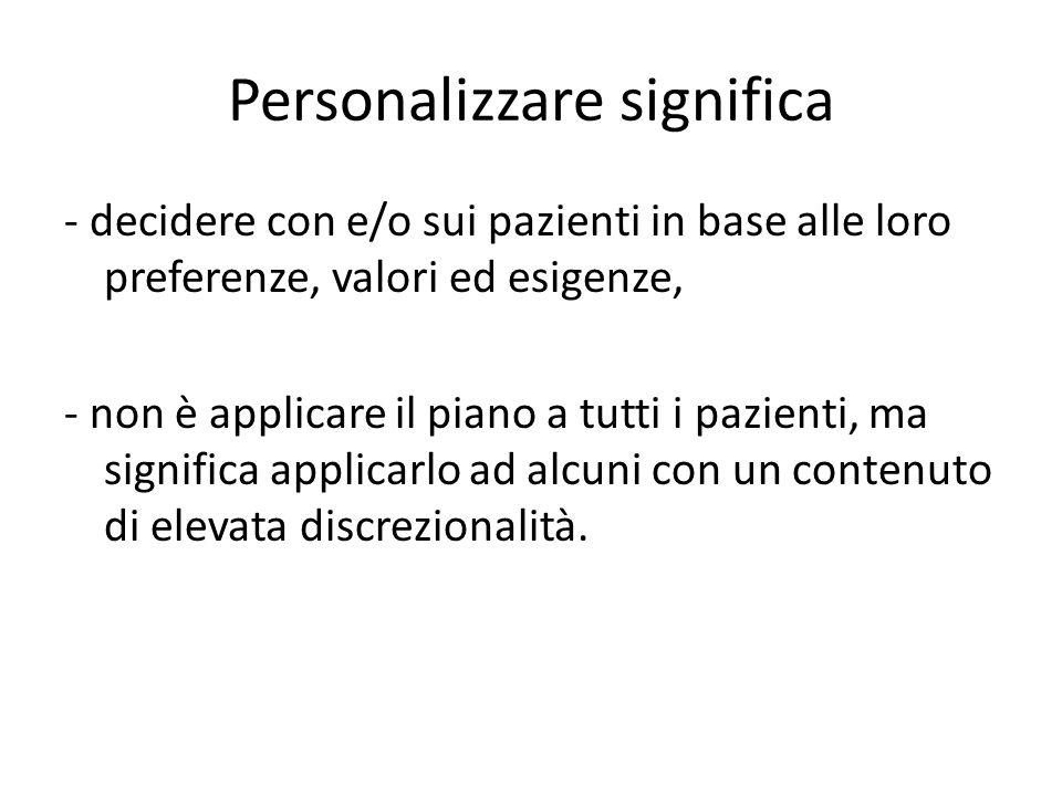 Personalizzare significa - decidere con e/o sui pazienti in base alle loro preferenze, valori ed esigenze, - non è applicare il piano a tutti i pazien