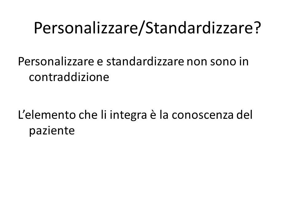 Personalizzare/Standardizzare? Personalizzare e standardizzare non sono in contraddizione Lelemento che li integra è la conoscenza del paziente
