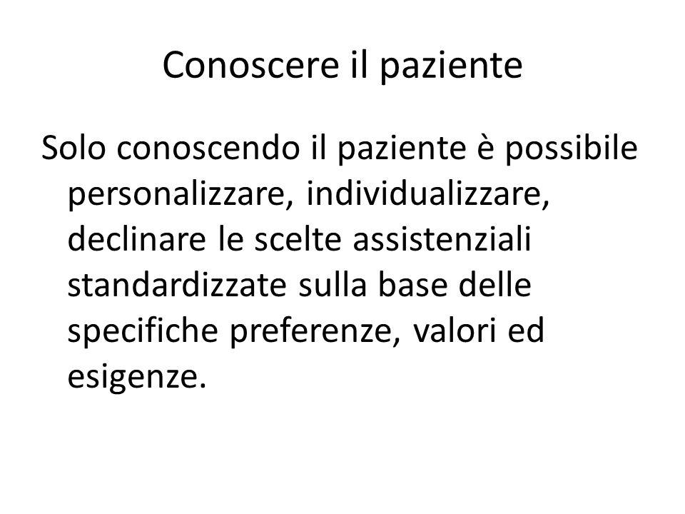 Conoscere il paziente Solo conoscendo il paziente è possibile personalizzare, individualizzare, declinare le scelte assistenziali standardizzate sulla
