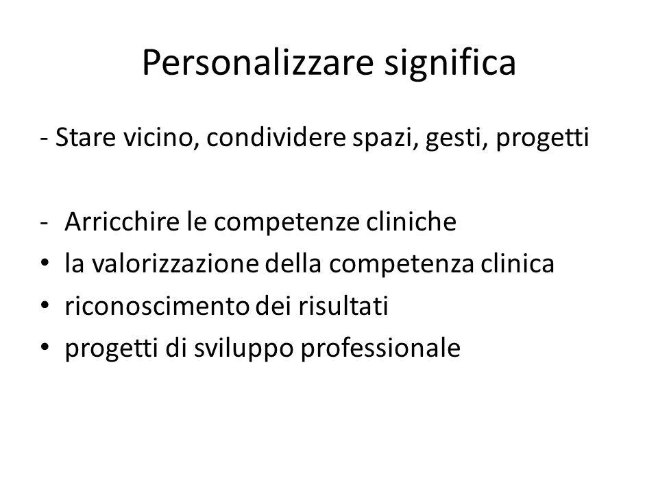 Personalizzare significa - Stare vicino, condividere spazi, gesti, progetti -Arricchire le competenze cliniche la valorizzazione della competenza clin